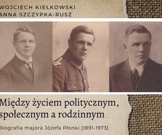 """""""Między życiem politycznym, społecznym a rodzinnym. Biografia majora Józefa Płonki (1891-1973)"""""""